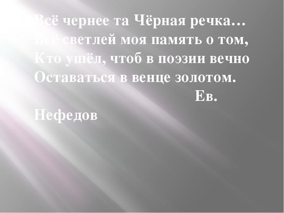 Эпиграф Всё чернее та Чёрная речка… Всё светлей моя память о том, Кто ушёл, ч...