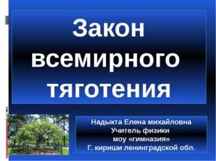 Закон всемирного тяготения Надыкта Елена михайловна Учитель физики моу «гимна