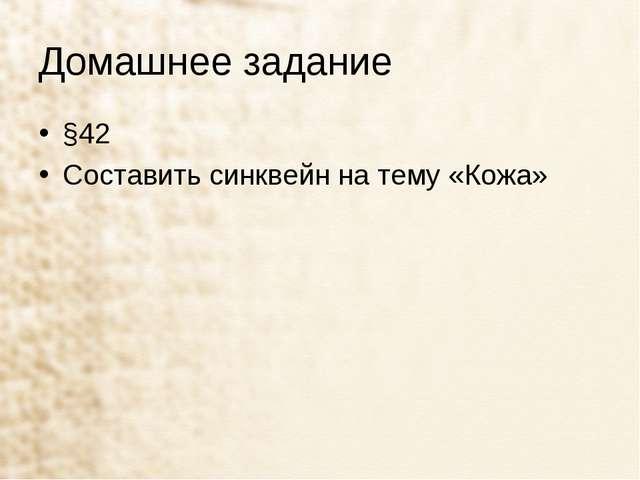 Домашнее задание §42 Составить синквейн на тему «Кожа»