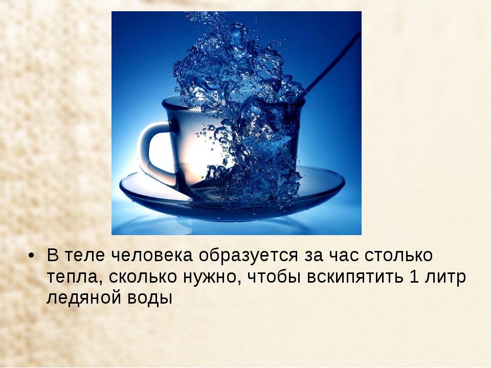 В теле человека образуется за час столько тепла, сколько нужно, чтобы вскипят...