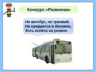 Конкурс «Разминка» Не автобус, не трамвай. Не нуждается в бензине, Хоть колё