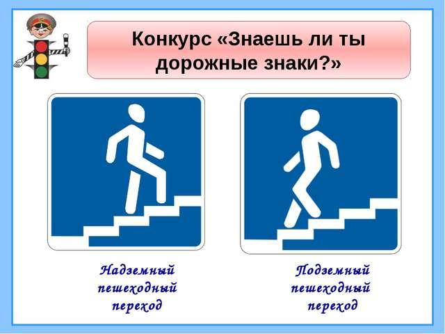 Конкурс «Знаешь ли ты дорожные знаки?» Надземный пешеходный переход Подземный...