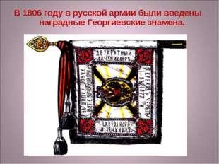 В 1806 году в русской армии были введены наградные Георгиевские знамена.