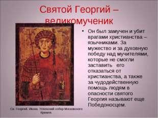 Святой Георгий – великомученик Он был замучен и убит врагами христианства – я