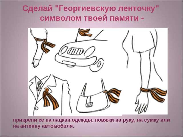 """Сделай """"Георгиевскую ленточку"""" символом твоей памяти - прикрепи ее на лацкан..."""