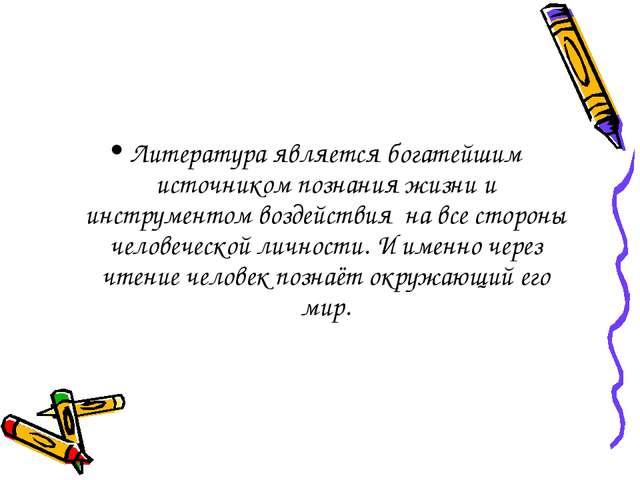 Литература является богатейшим источником познания жизни и инструментом возде...