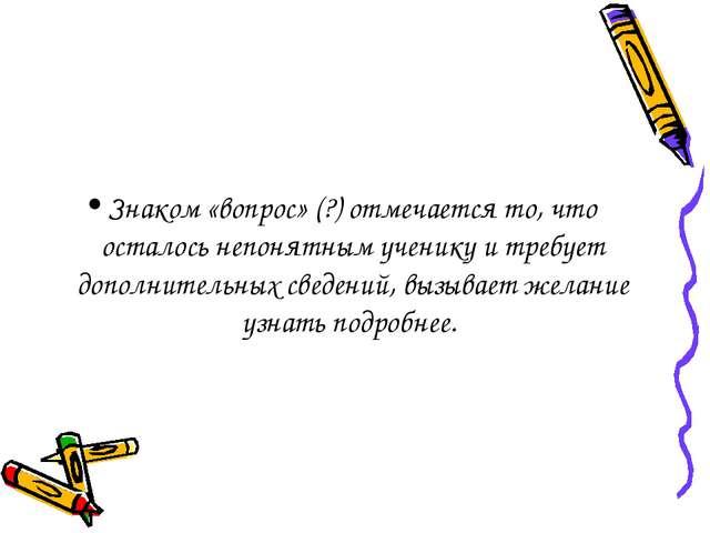 Знаком «вопрос» (?) отмечается то, что осталось непонятным ученику и требует...