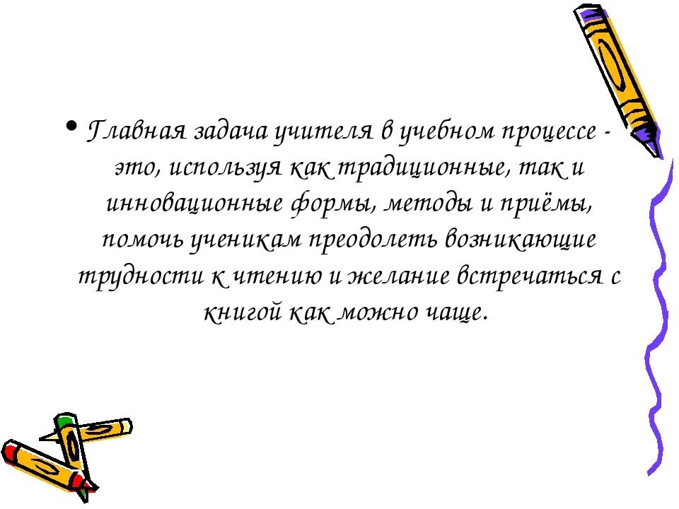 Главная задача учителя в учебном процессе - это, используя как традиционные,...