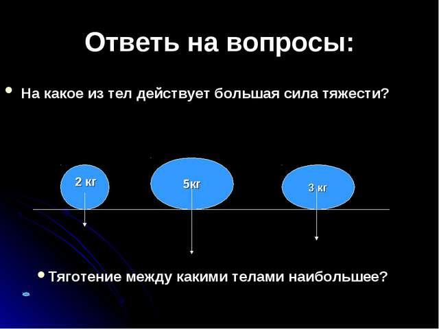 Ответь на вопросы: На какое из тел действует большая сила тяжести? 5кг 2 кг 3...