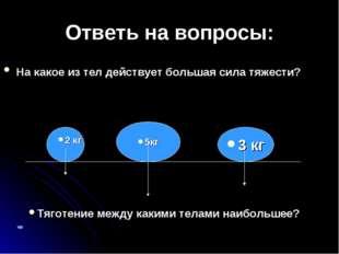 Ответь на вопросы: На какое из тел действует большая сила тяжести? 5кг 2 кг 3