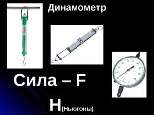Динамометр Сила – F  Н(Ньютоны)
