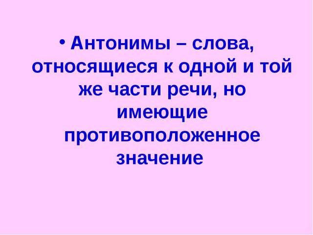 Антонимы – слова, относящиеся к одной и той же части речи, но имеющие противо...