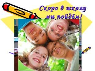 Скоро в школу мы пойдём!