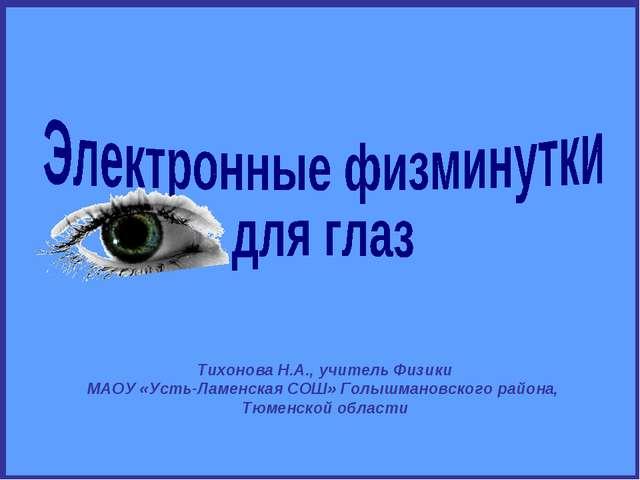 Тихонова Н.А., учитель Физики МАОУ «Усть-Ламенская СОШ» Голышмановского район...