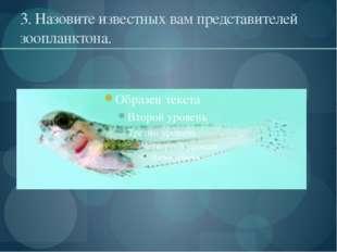 3. Назовите известных вам представителей зоопланктона.