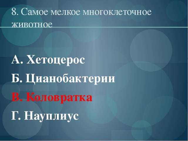 8. Самое мелкое многоклеточное животное А. Хетоцерос Б. Цианобактерии В. Коло...