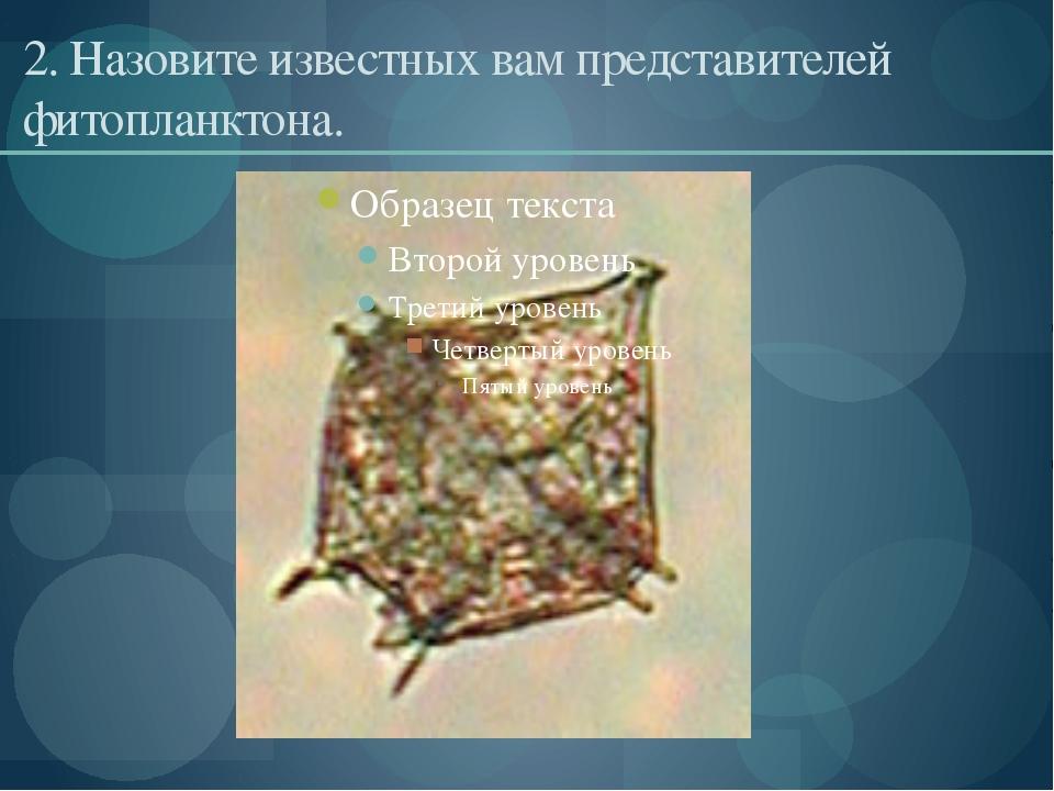 2. Назовите известных вам представителей фитопланктона.