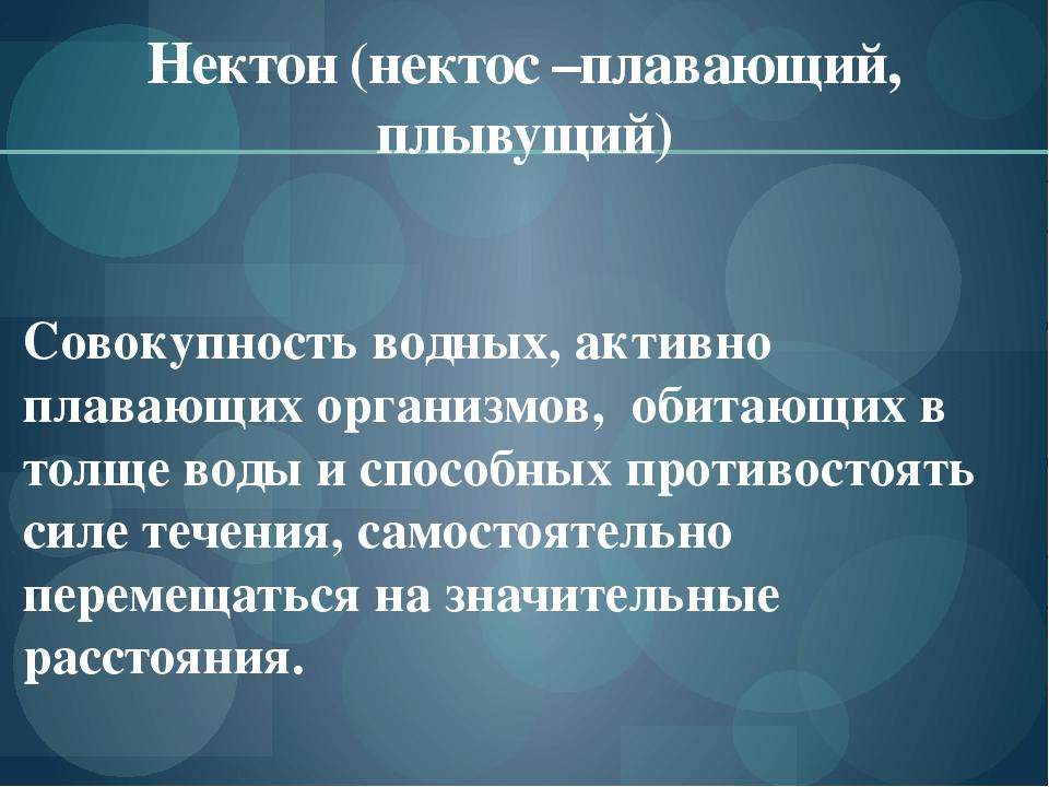 Нектон (нектос –плавающий, плывущий) Совокупность водных, активно плавающих о...