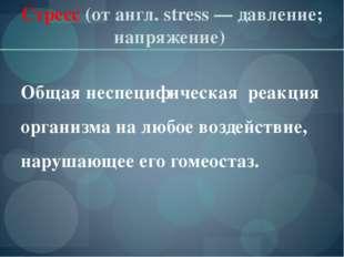 Стресс (отангл. stress— давление; напряжение) Общая неспецифическая реакция