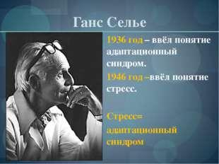 Ганс Селье 1936 год – ввёл понятие адаптационный синдром. 1946 год –ввёл поня
