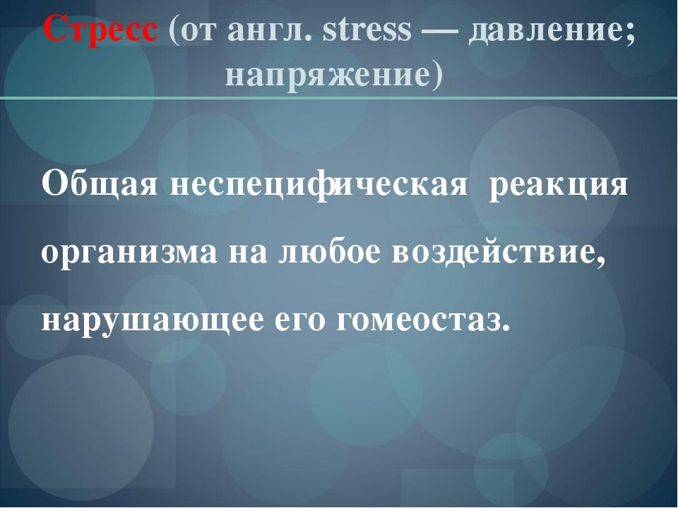 Стресс (отангл. stress— давление; напряжение) Общая неспецифическая реакция...