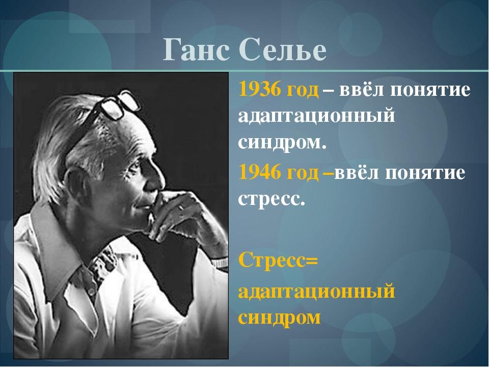 Ганс Селье 1936 год – ввёл понятие адаптационный синдром. 1946 год –ввёл поня...