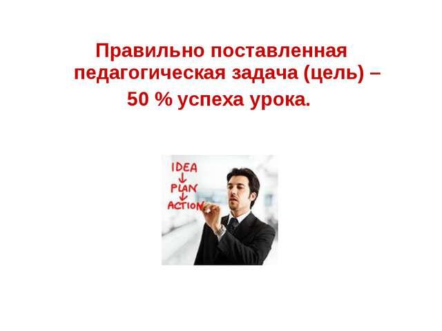 Правильно поставленная педагогическая задача (цель) – 50 % успеха урока.