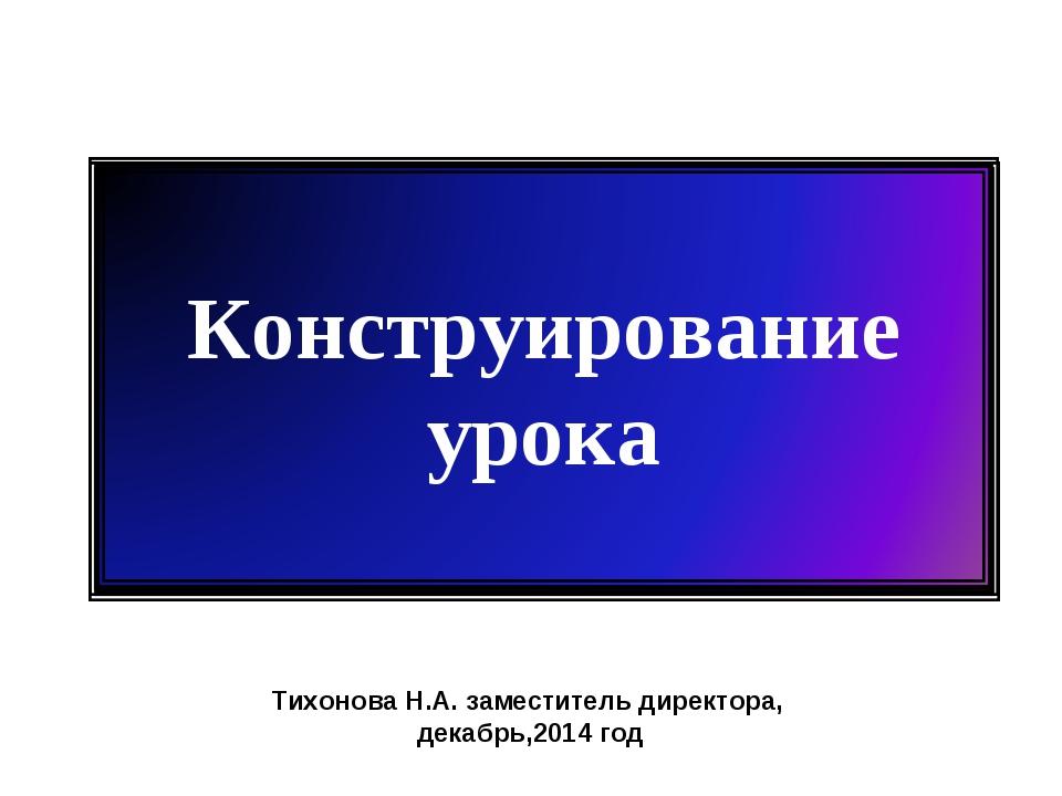 Тихонова Н.А. заместитель директора, декабрь,2014 год