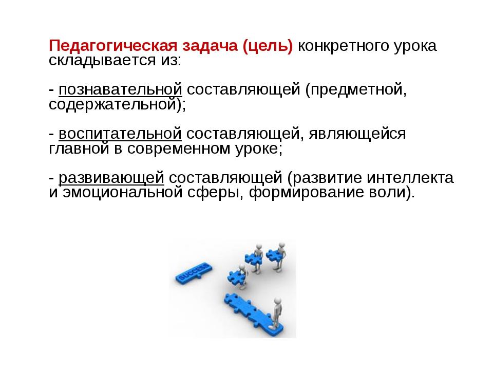 Педагогическая задача (цель) конкретного урока складывается из: - познавател...