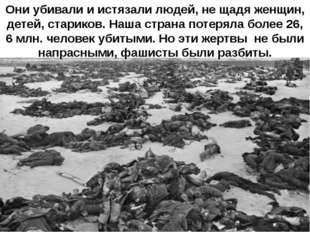 Они убивали и истязали людей, не щадя женщин, детей, стариков. Наша страна по
