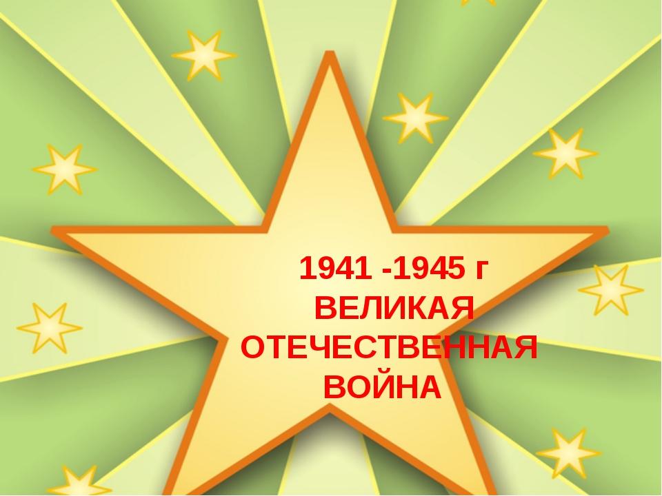 1941 -1945 г ВЕЛИКАЯ ОТЕЧЕСТВЕННАЯ ВОЙНА