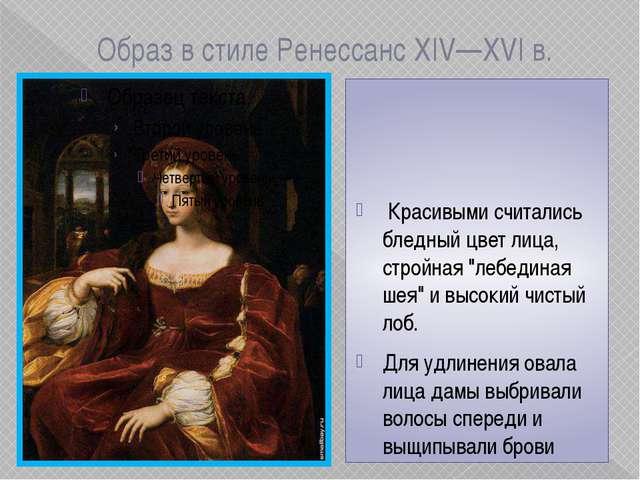 Образ в стиле Ренессанс XIV—XVI в. Красивыми считались бледный цвет лица, ст...