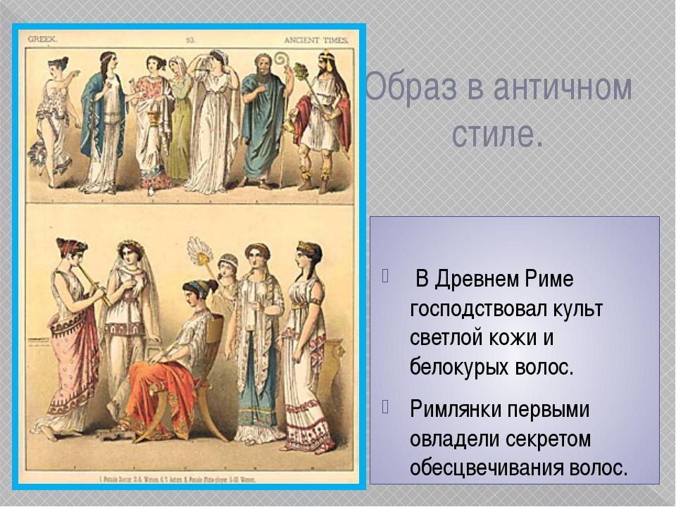 Образ в античном стиле. В Древнем Риме господствовал культ светлой кожи и бел...