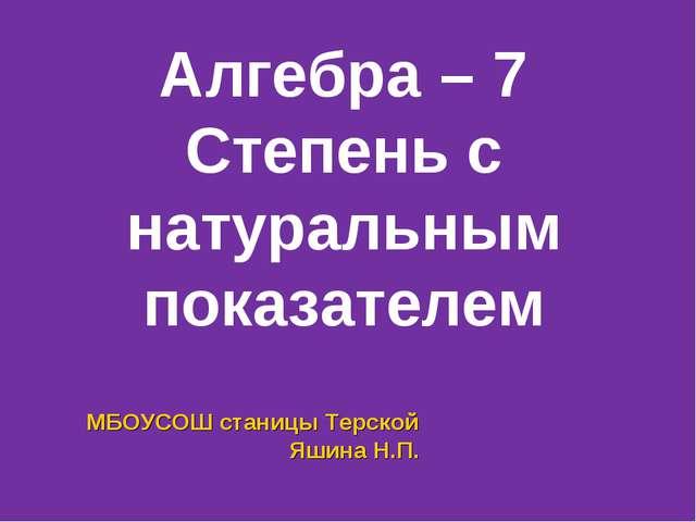Алгебра – 7 Степень с натуральным показателем МБОУСОШ станицы Терской Яшина...