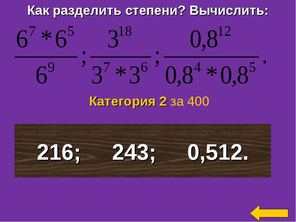 Как разделить степени? Вычислить: 216; 243; 0,512. Категория 2 за 400