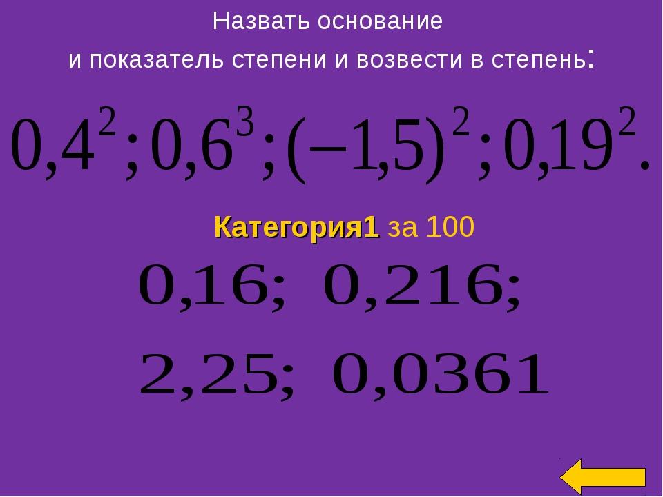 Назвать основание и показатель степени и возвести в степень: Категория1 за 100