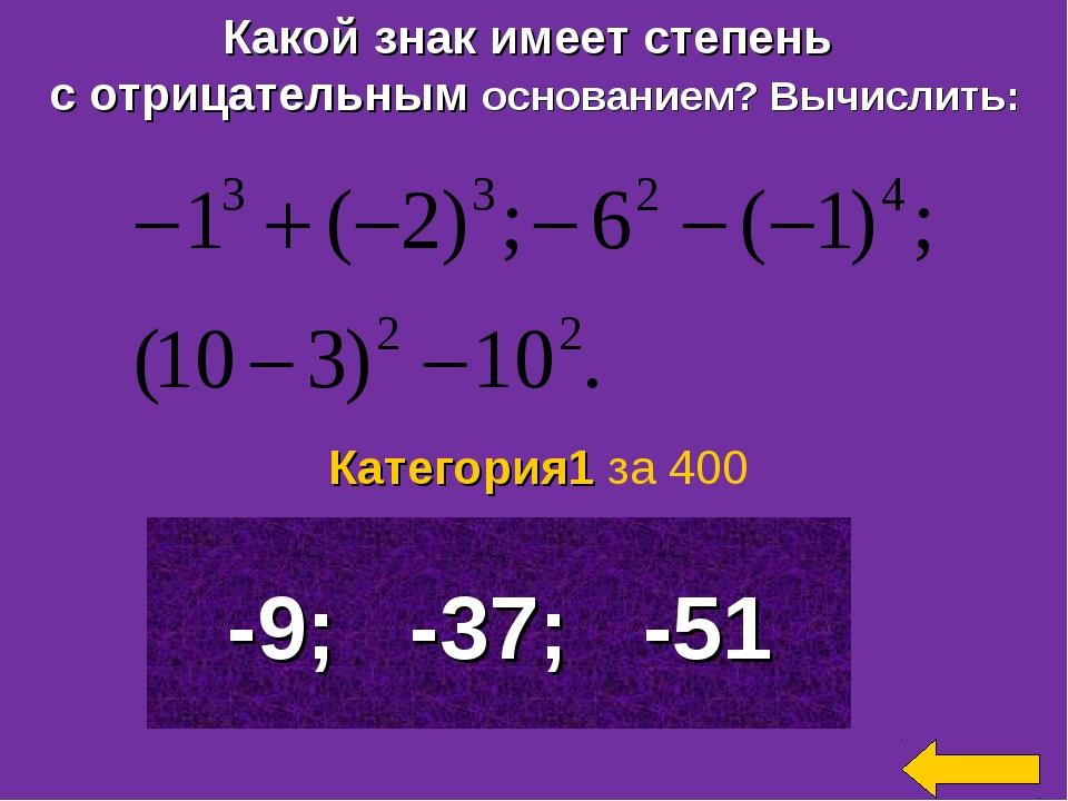 Какой знак имеет степень с отрицательным основанием? Вычислить: -9; -37; -51...