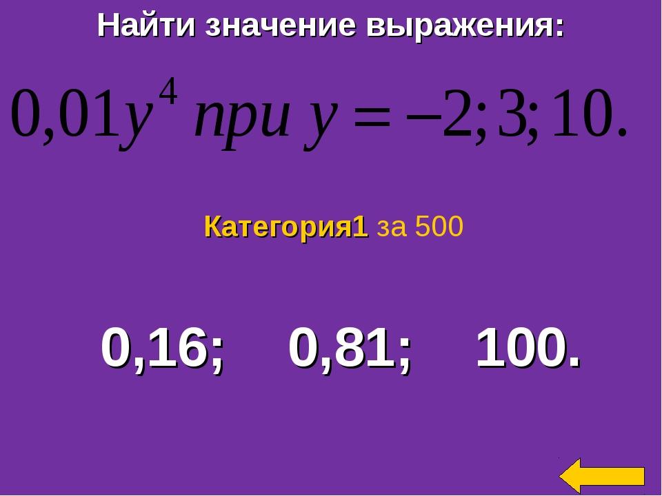 Найти значение выражения: 0,16; 0,81; 100. Категория1 за 500