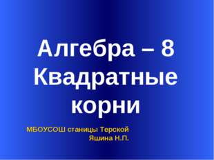 Алгебра – 8 Квадратные корни МБОУСОШ станицы Терской Яшина Н.П.