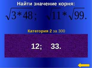 Найти значение корня: 12; 33. Категория 2 за 300