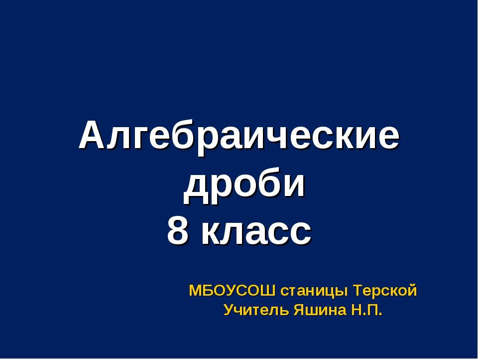 Алгебраические дроби 8 класс МБОУСОШ станицы Терской Учитель Яшина Н.П.