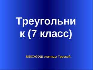 Треугольник (7 класс) МБОУСОШ станицы Терской