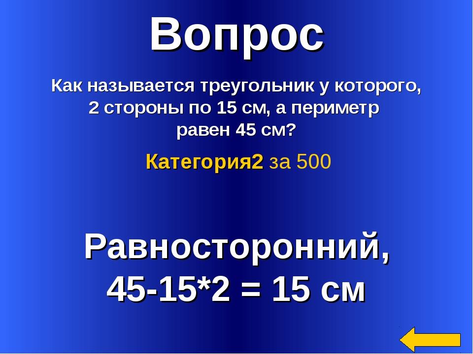Вопрос Как называется треугольник у которого, 2 стороны по 15 см, а периметр...