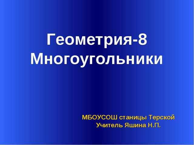 Геометрия-8 Многоугольники МБОУСОШ станицы Терской Учитель Яшина Н.П.