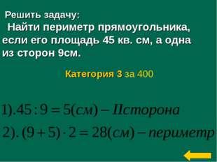 Решить задачу: Найти периметр прямоугольника, если его площадь 45 кв. см, а