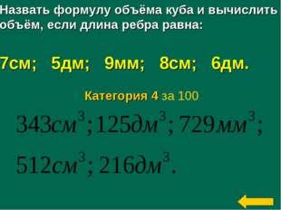 Назвать формулу объёма куба и вычислить объём, если длина ребра равна: 7см; 5