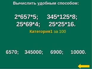 Вычислить удобным способом: 2*657*5; 345*125*8; 25*69*4; 25*25*16. 6570; 3450