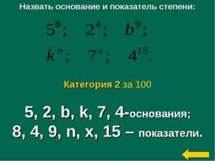 Назвать основание и показатель степени: 5, 2, b, k, 7, 4-основания; 8, 4, 9,