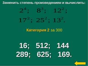 Заменить степень произведением и вычислить: 16; 512; 144 289; 625; 169. Катег