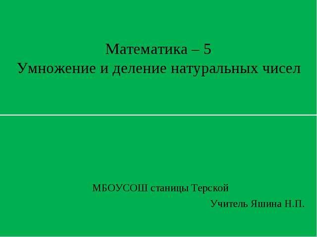Математика – 5 Умножение и деление натуральных чисел МБОУСОШ станицы Терской...